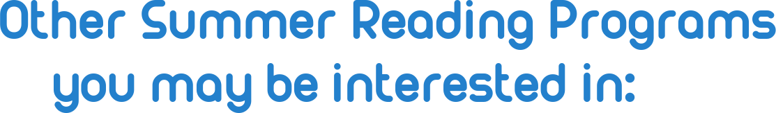 """""""Other Summer Reading Programs you may be interested in:"""""""
