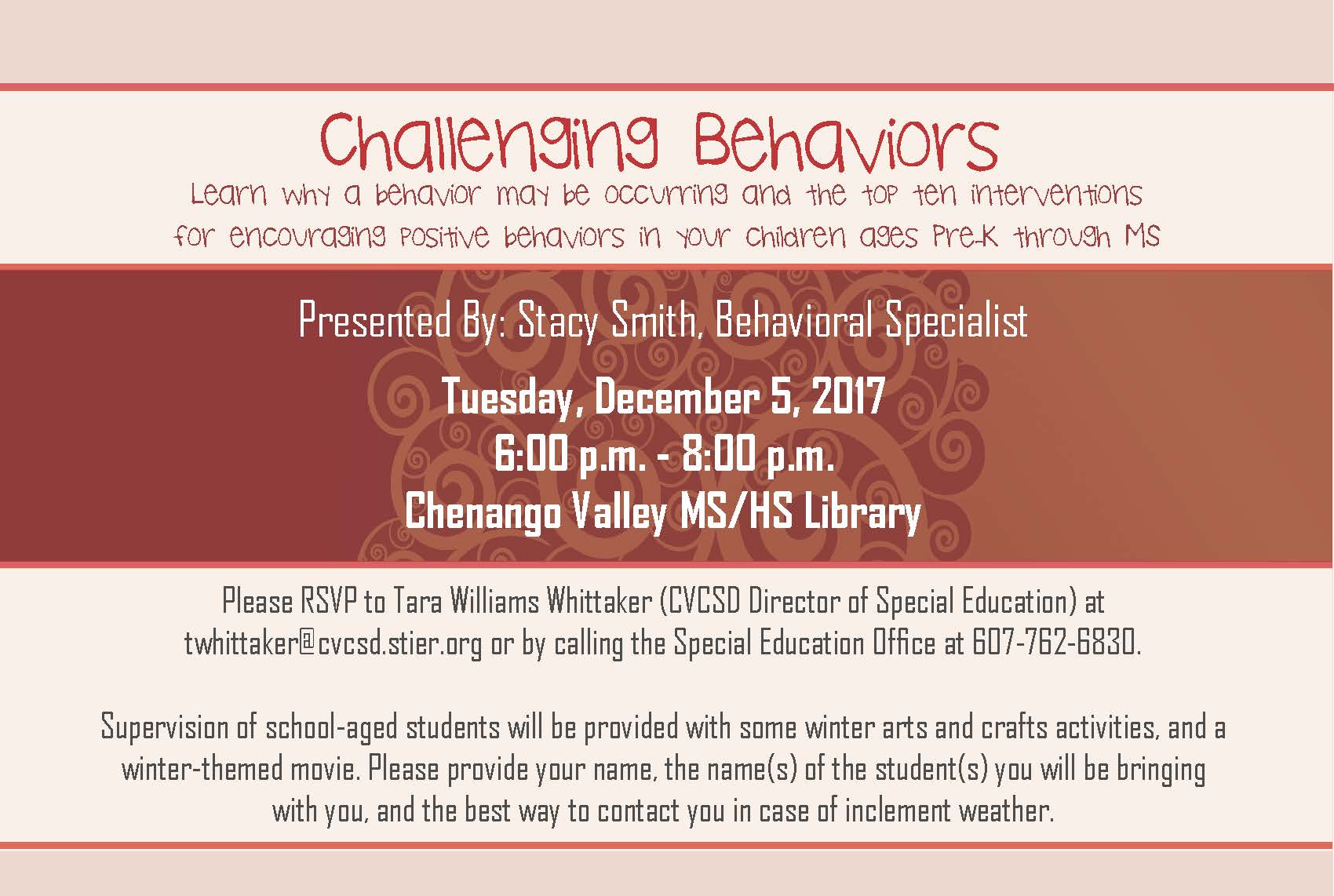 challenging behaviors flyer. program presented by behavioral specialist stacy smith. tuesday december fifth from 6 to 8 p m in the chenango valley high school library child care is available r s v p to tara whittaker at 7 6 2 6 8 3 0 prior to the event