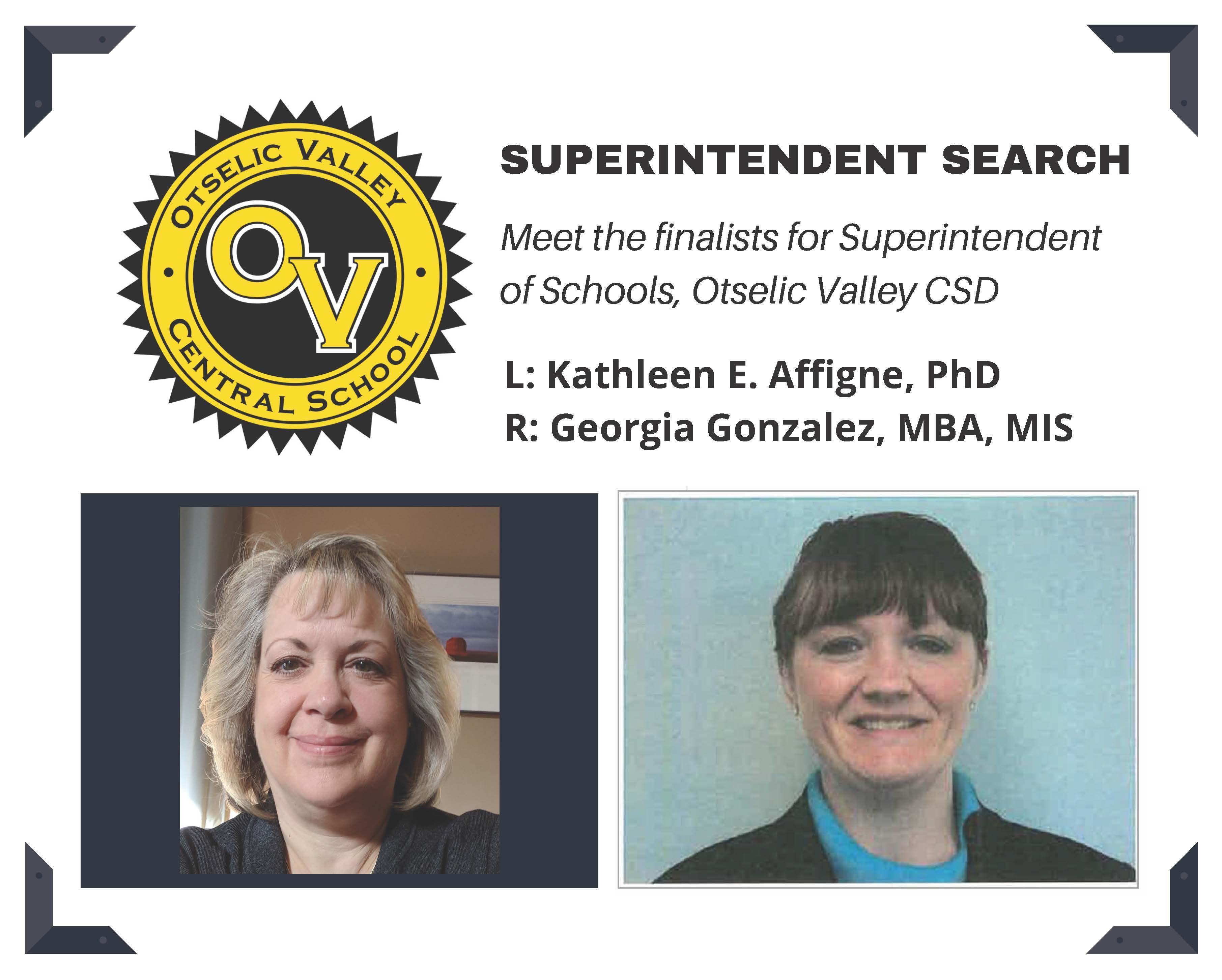 Superintendent Search Meet the finalists for Superintendent of Schools, Otselic Valley CSD.  Left: Kathleen E. Affigne, PhD. Right: Georgia Gonzalez, MBA, MIS. Otselic Valley Central Schools Logo